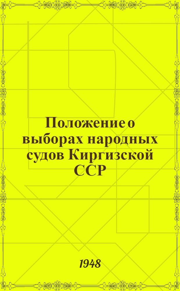 Положение о выборах народных судов Киргизской ССР : (Утв. Указом Президиума Верховного Совета Киргиз. ССР от 20 окт. 1948 г.)