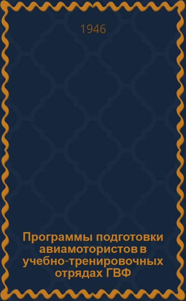 Программы подготовки авиамотористов в учебно-тренировочных отрядах ГВФ : Утв. 5/VII-1946 г