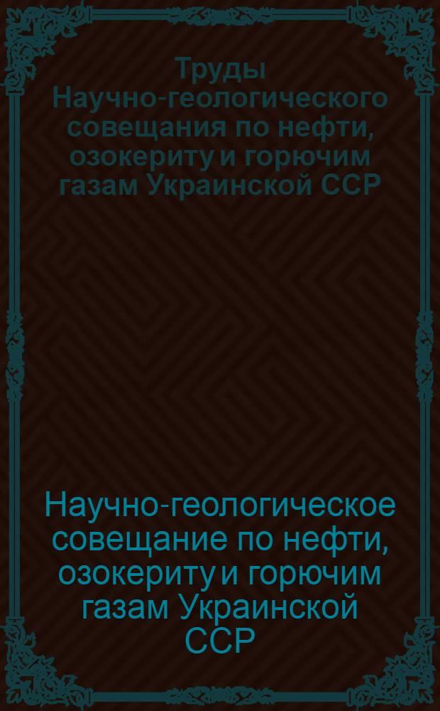 Труды Научно-геологического совещания по нефти, озокериту и горючим газам Украинской ССР