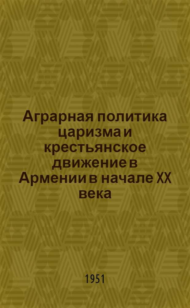 Аграрная политика царизма и крестьянское движение в Армении в начале XX века : Сборник архивных документов