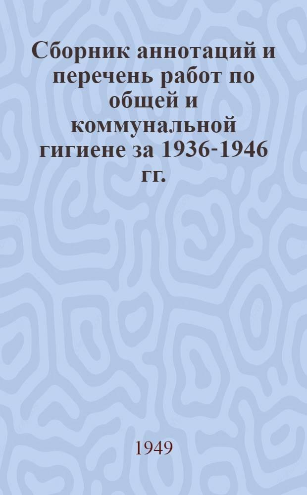 Сборник аннотаций и перечень работ по общей и коммунальной гигиене за 1936-1946 гг.
