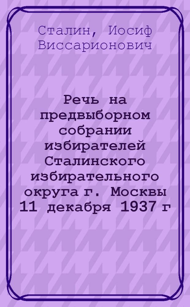 Речь на предвыборном собрании избирателей Сталинского избирательного округа г. Москвы 11 декабря 1937 г.