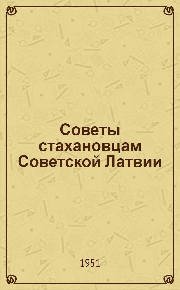 Советы стахановцам Советской Латвии : От знатных людей СССР