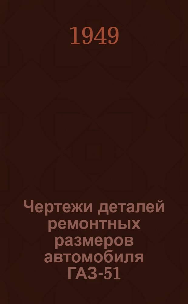 Чертежи деталей ремонтных размеров автомобиля ГАЗ-51 : Альбом