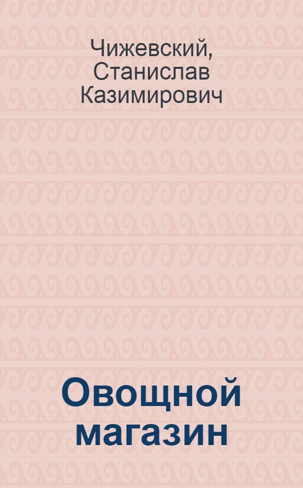 Овощной магазин : Планировка, оборудование, инвентарь и инструментарий : Альбом ил. и черт.