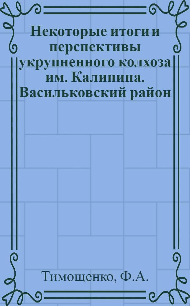 Некоторые итоги и перспективы укрупненного колхоза им. Калинина. [Васильковский район]