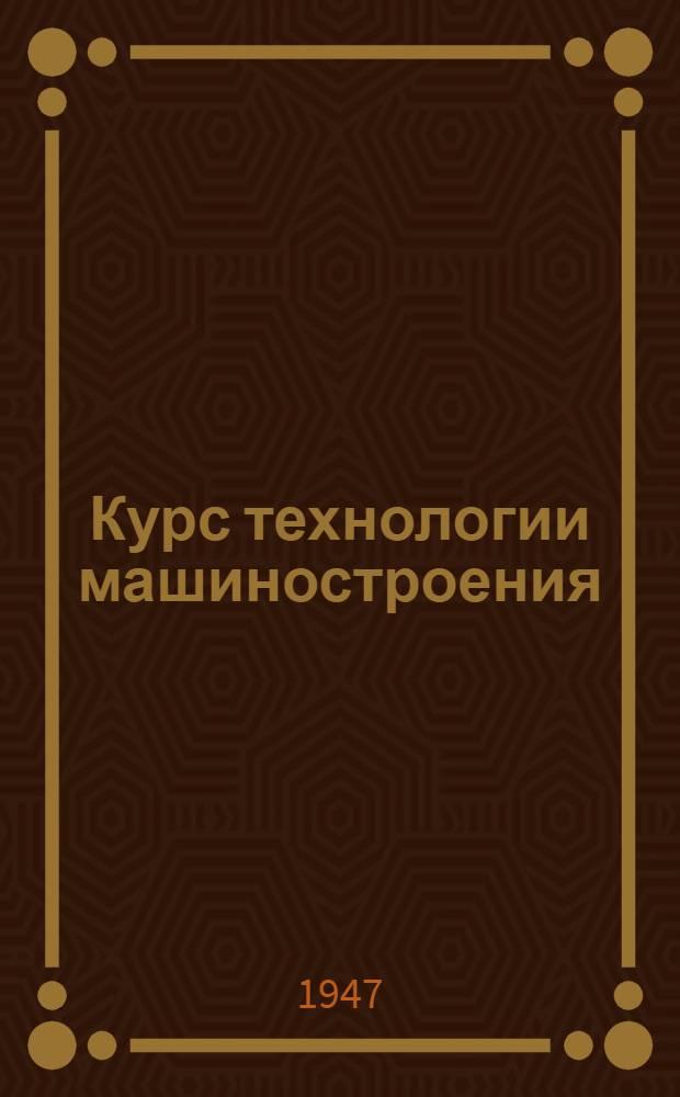 Курс технологии машиностроения : Допущ. М-вом высш. образования СССР в качестве учебника для втузов : Ч. 1-