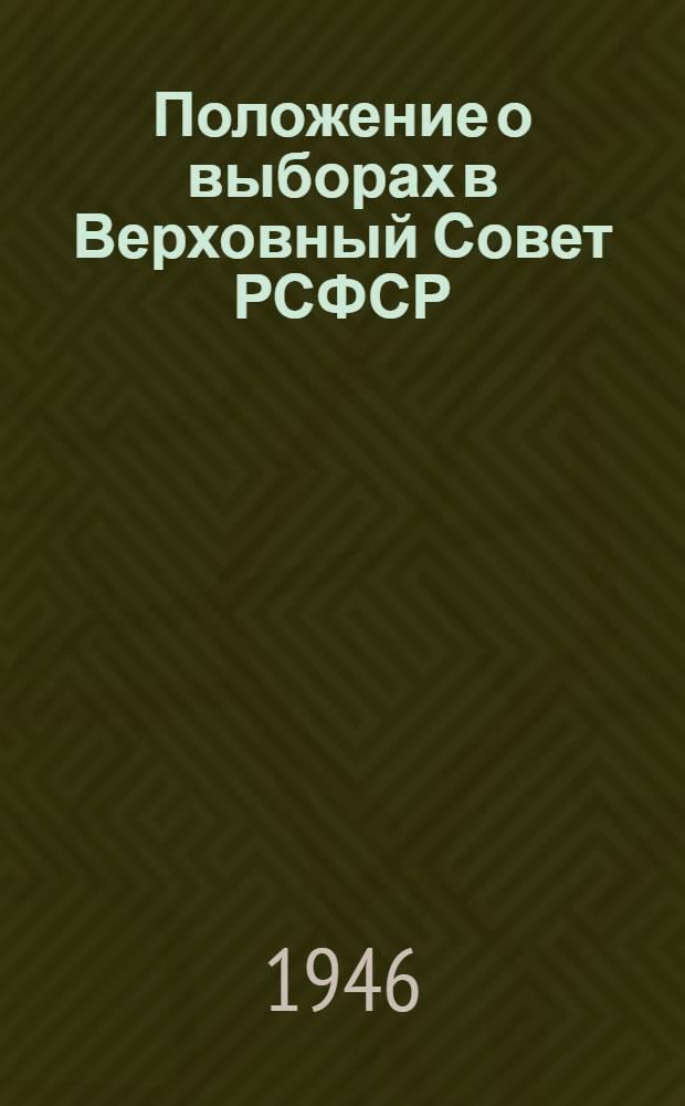 Положение о выборах в Верховный Совет РСФСР : Утв. Указом Президиума Верховного Совета РСФСР от 26 ноября 1946 г