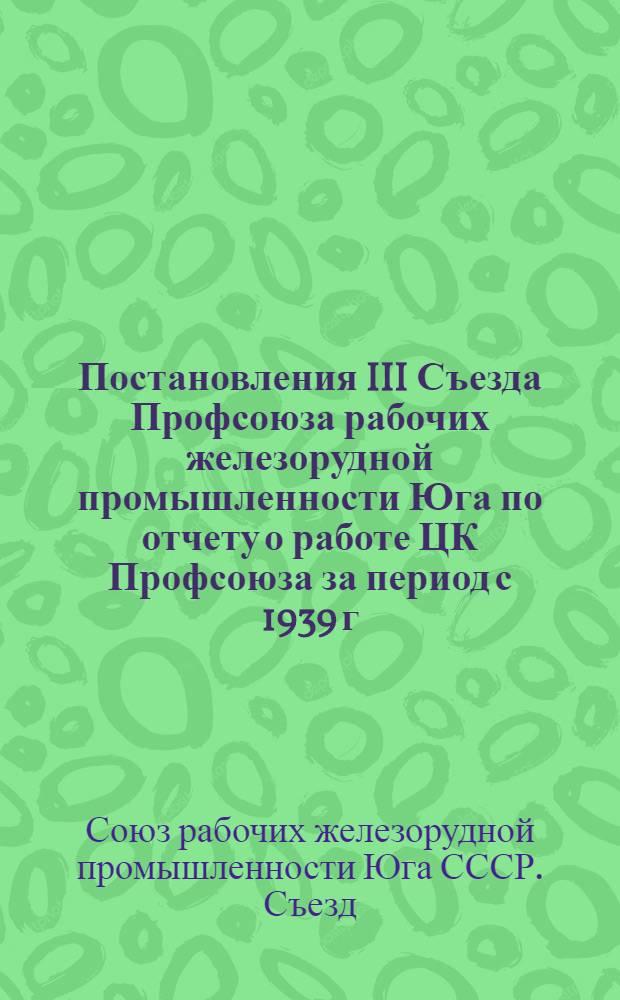 Постановления III Съезда Профсоюза рабочих железорудной промышленности Юга по отчету о работе ЦК Профсоюза за период с 1939 г. по 1 июля 1947 года
