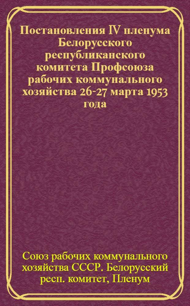 Постановления IV пленума Белорусского республиканского комитета Профсоюза рабочих коммунального хозяйства 26-27 марта 1953 года