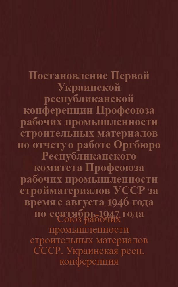 Постановление Первой Украинской республиканской конференции Профсоюза рабочих промышленности строительных материалов по отчету о работе Оргбюро Республиканского комитета Профсоюза рабочих промышленности стройматериалов УССР за время с августа 1946 года по сентябрь 1947 года