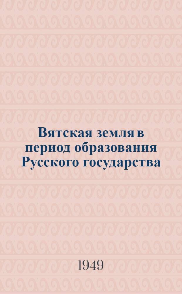 Вятская земля в период образования Русского государства
