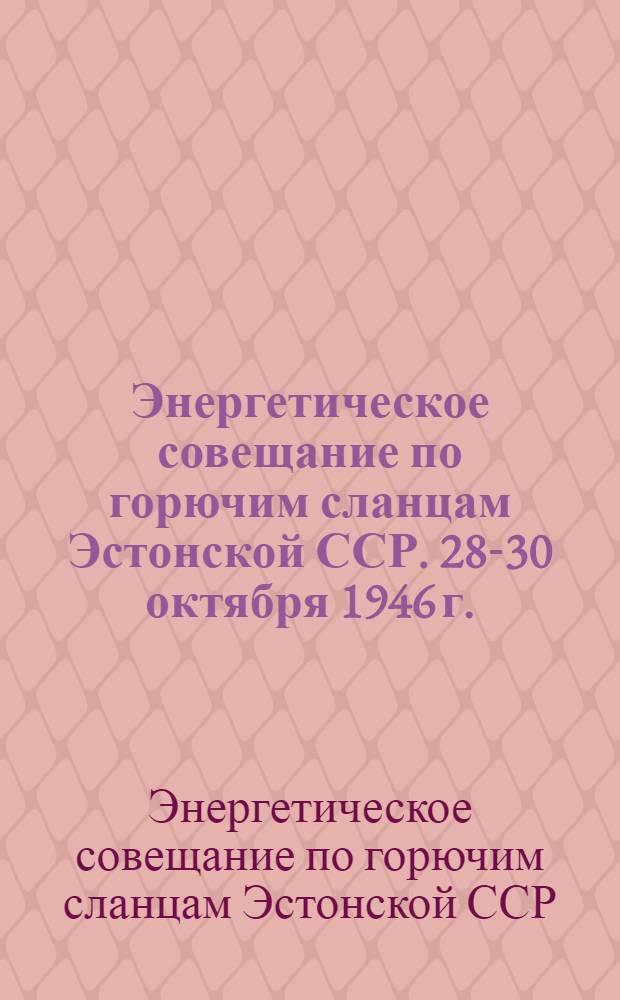 Энергетическое совещание по горючим сланцам Эстонской ССР. 28-30 октября 1946 г. : Материалы
