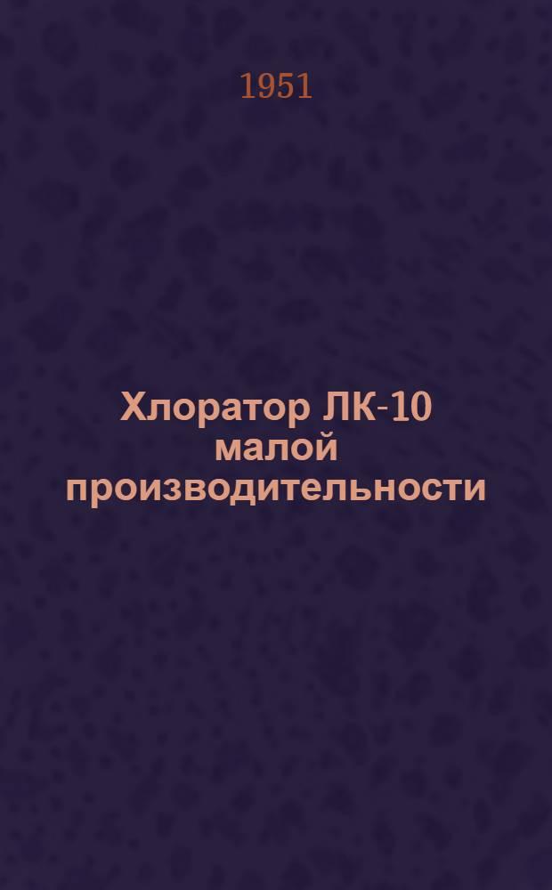 Хлоратор ЛК-10 малой производительности (системы проф. Л.А. Кульского) : Краткое описание и инструкция к пользованию