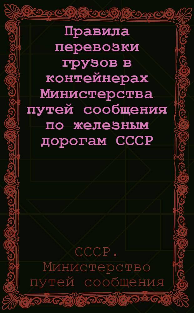 Правила перевозки грузов в контейнерах Министерства путей сообщения по железным дорогам СССР : Утв. 12/IX 1951 г.