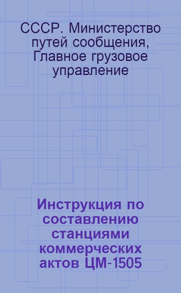 Инструкция по составлению станциями коммерческих актов ЦМ-1505 : В отмену Инструкции ЦМ-1027 : Утв. 6/XII-1945