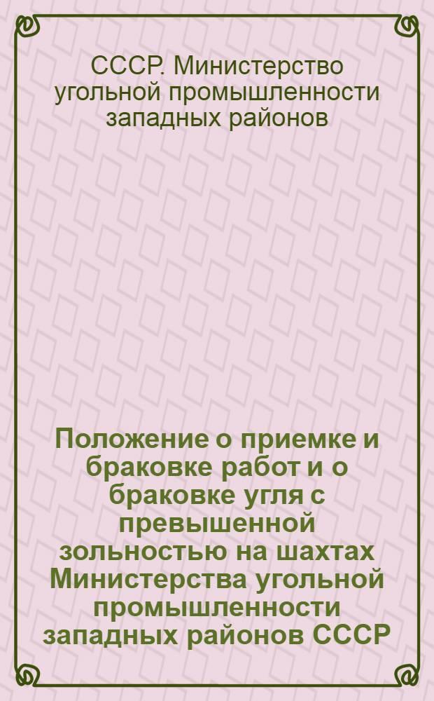 Положение о приемке и браковке работ и о браковке угля с превышенной зольностью на шахтах Министерства угольной промышленности западных районов СССР : (Приказ № 165/а от 16/V-1946 г.)