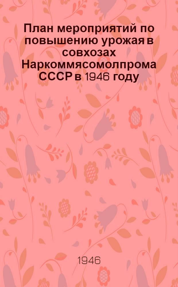 План мероприятий по повышению урожая в совхозах Наркоммясомолпрома СССР в 1946 году : Утв. 8/III-1946 г.