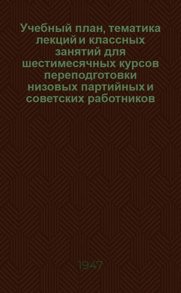 Учебный план, тематика лекций и классных занятий для шестимесячных курсов переподготовки низовых партийных и советских работников