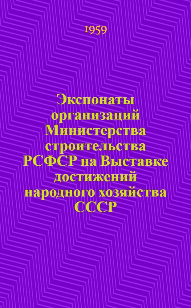 Экспонаты организаций Министерства строительства РСФСР на Выставке достижений народного хозяйства СССР : (Раздел строительства)