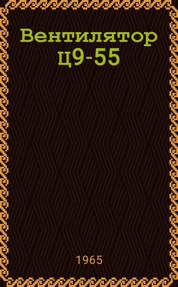 Вентилятор Ц9-55 : Паспорт и инструкция