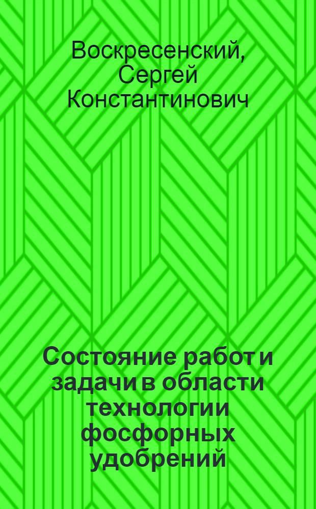 Состояние работ и задачи в области технологии фосфорных удобрений : Доклад С.К. Воскресенского на 3-й Всесоюз. межвузовской конференции в Ленинграде 23 мая 1962 г