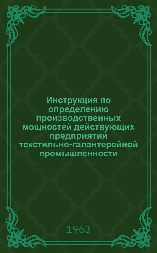 Инструкция по определению производственных мощностей действующих предприятий текстильно-галантерейной промышленности : Утв. 25/X 1963 г.