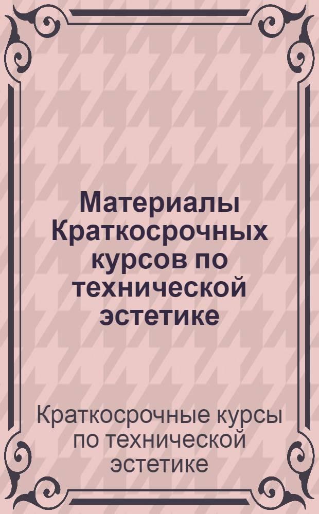 Материалы Краткосрочных курсов по технической эстетике : Тезисы докладов. Москва, 15-19 июня 1966 г