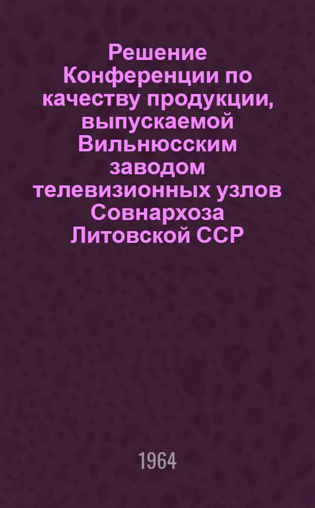 Решение Конференции по качеству продукции, выпускаемой Вильнюсским заводом телевизионных узлов Совнархоза Литовской ССР. Вильнюс. 21-22 ноября 1963 г.