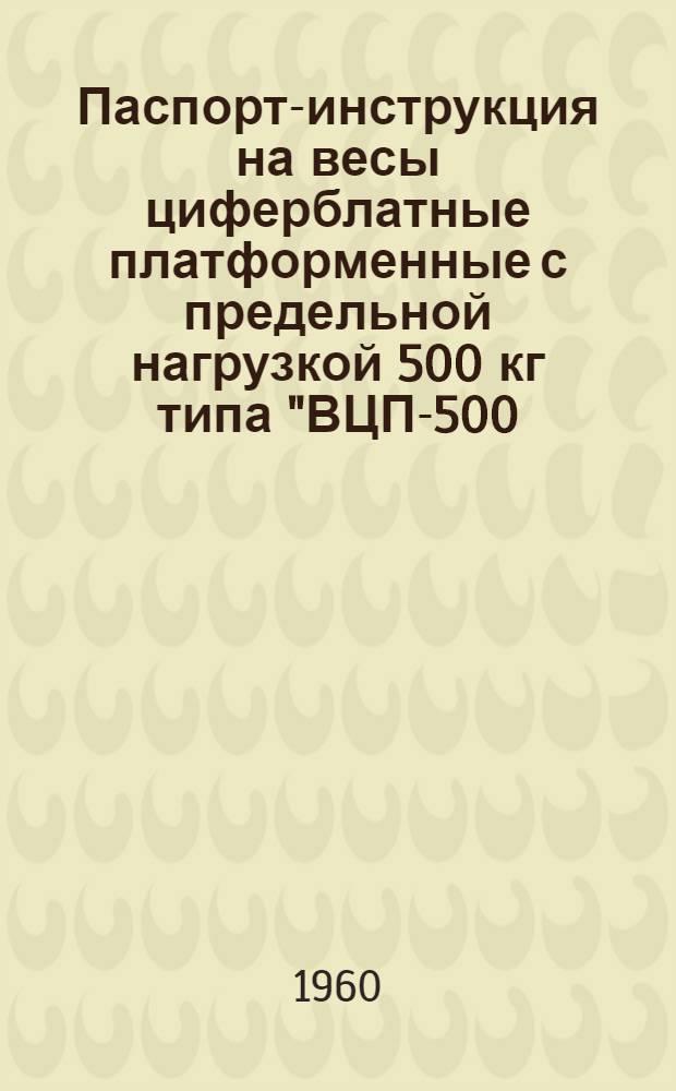 """Паспорт-инструкция на весы циферблатные платформенные с предельной нагрузкой 500 кг типа """"ВЦП-500 (м)"""""""