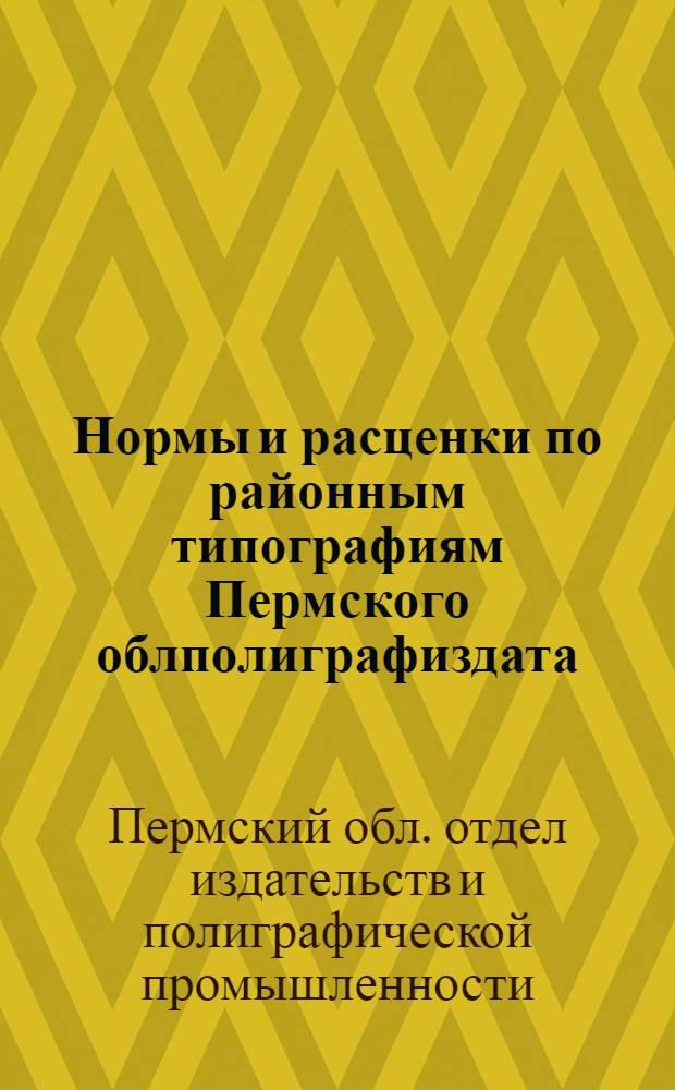 Нормы и расценки по районным типографиям Пермского облполиграфиздата : Утв. 29/XI 1960 г.