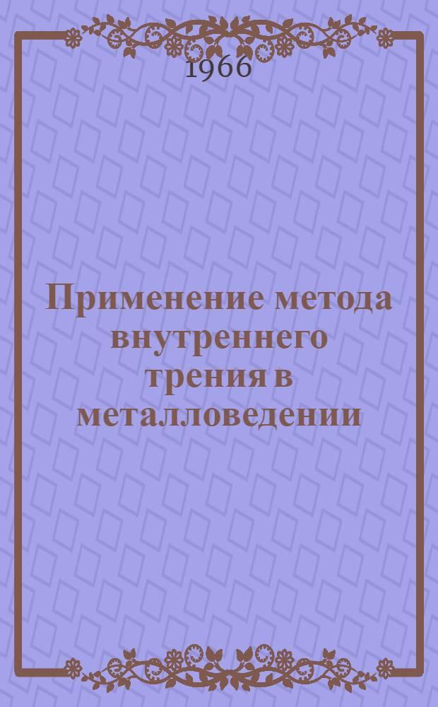 Применение метода внутреннего трения в металловедении : Автореферат дис. на соискание ученой степени доктора технических наук