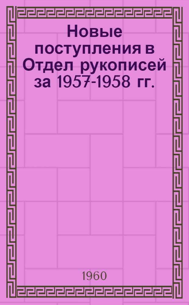 Новые поступления в Отдел рукописей за 1957-1958 гг. : (каталог)