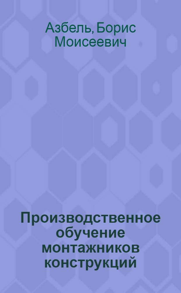 Производственное обучение монтажников конструкций : (Метод. рекомендации мастерам производ. обучения по повышению квалификации)
