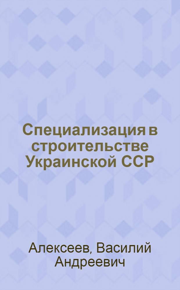 Специализация в строительстве Украинской ССР