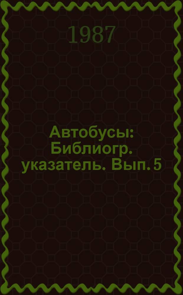 Автобусы : Библиогр. указатель. Вып. 5 : ... за 1983-1987 (1-й кв.)