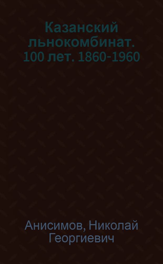 Казанский льнокомбинат. 100 лет. [1860-1960]