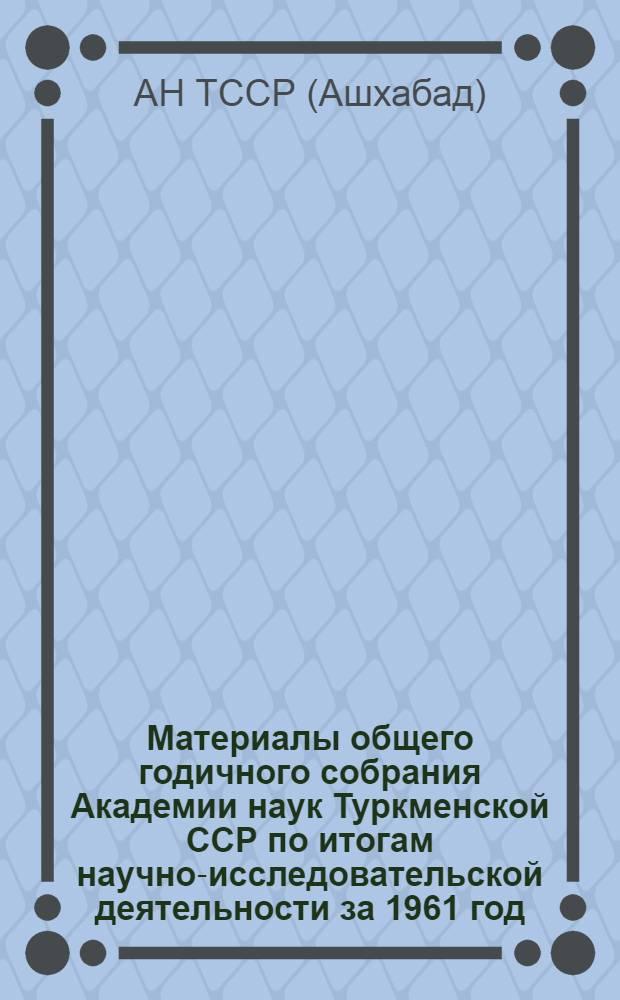 Материалы общего годичного собрания Академии наук Туркменской ССР по итогам научно-исследовательской деятельности за 1961 год. 6 марта 1962 г.