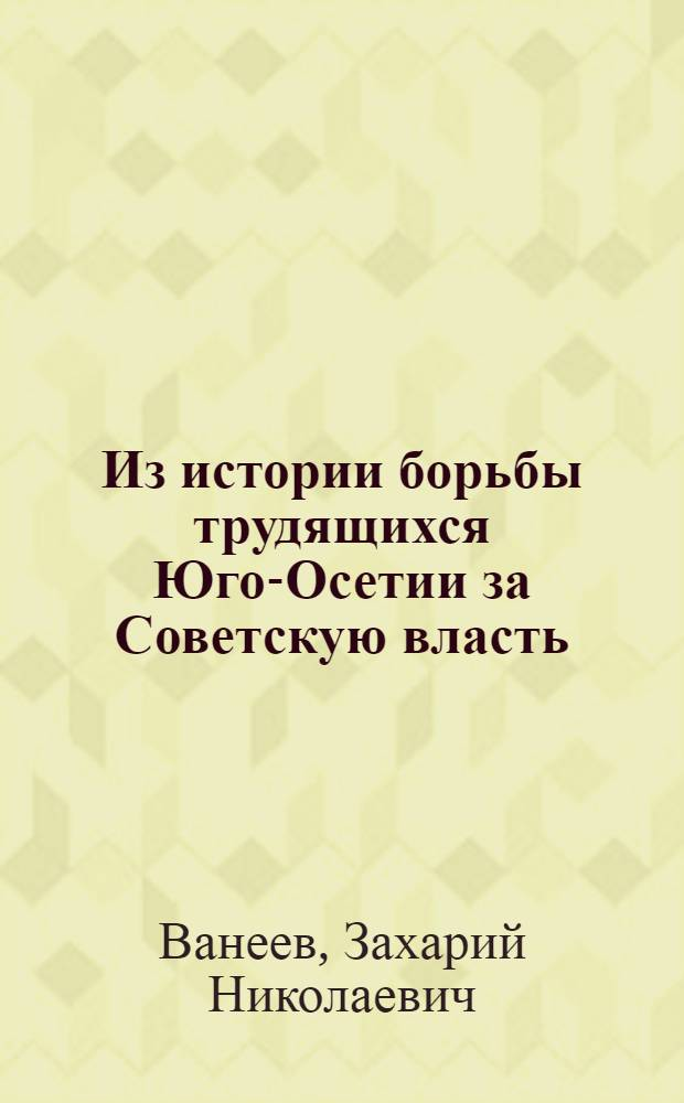 Из истории борьбы трудящихся Юго-Осетии за Советскую власть : К 40-летию Великой Октябрьской соц. революции