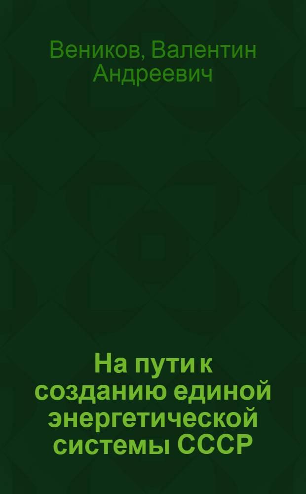 На пути к созданию единой энергетической системы СССР : (Вопросы и ответы)