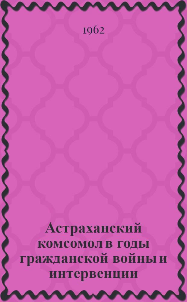 Астраханский комсомол в годы гражданской войны и интервенции