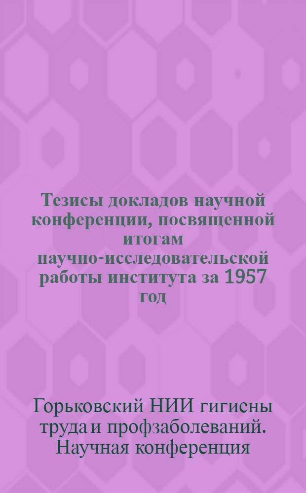 Тезисы докладов научной конференции, посвященной итогам научно-исследовательской работы института за 1957 год. 24-26 марта 1958 г.