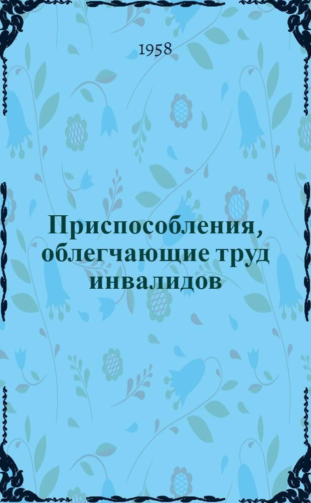 Приспособления, облегчающие труд инвалидов : (Из опыта рационализаторской работы артелей Краснодарского края)