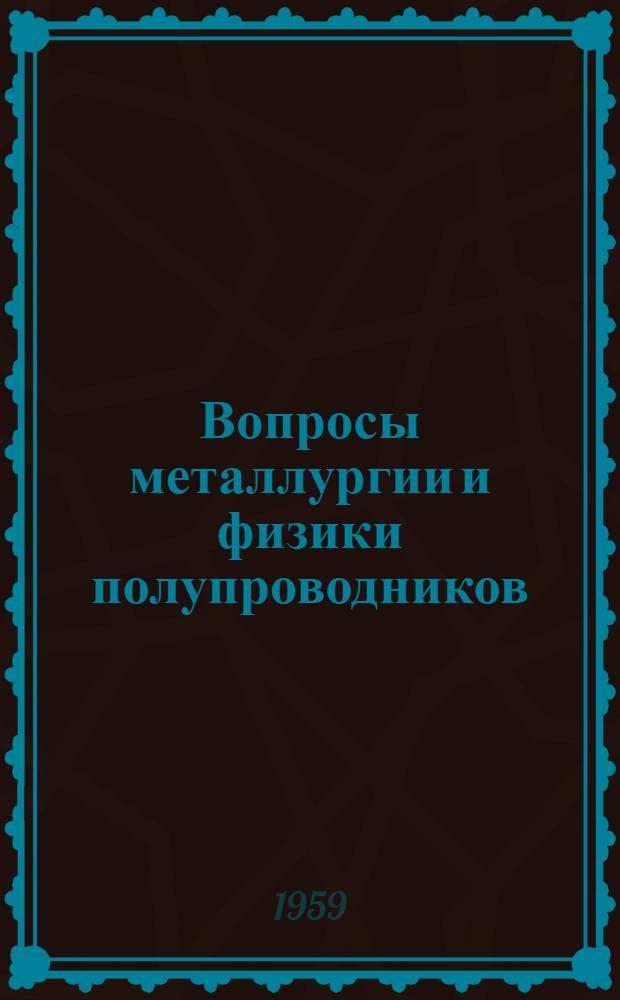 Вопросы металлургии и физики полупроводников : (Труды 3-го Совещания по полупроводниковым материалам)