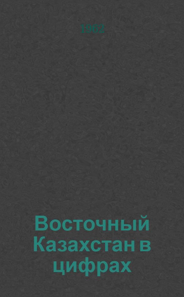 Восточный Казахстан в цифрах : Стат. сборник