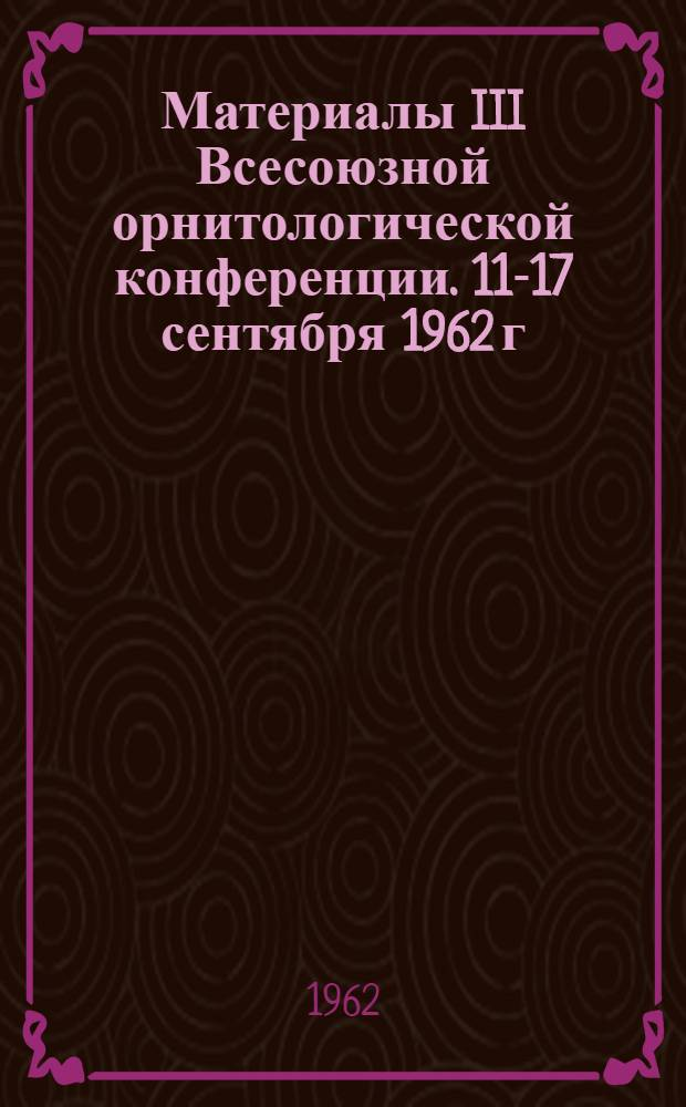 Материалы III Всесоюзной орнитологической конференции. 11-17 сентября 1962 г : Кн. 1-. Кн. 1