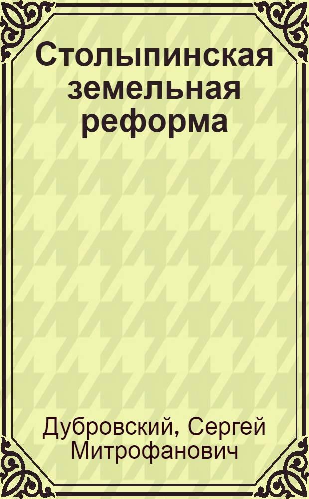 Столыпинская земельная реформа : Из истории сел. хозяйства и крестьянства России в начале XX в