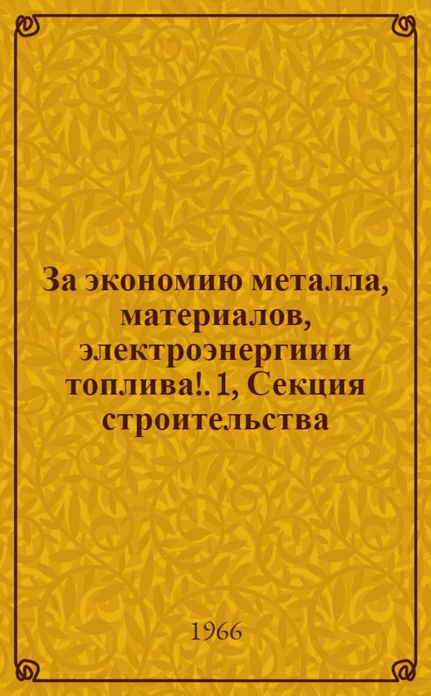 За экономию металла, материалов, электроэнергии и топлива!. [1], Секция строительства : Обл. науч.-техн. конференция. 10-14 мая 1966 г. : Доклады и сообщения