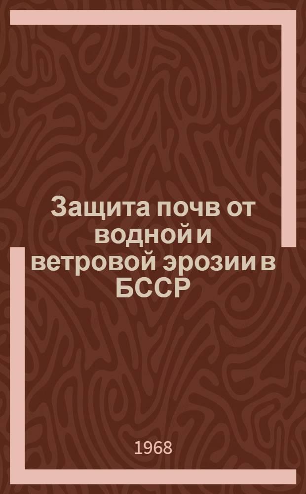 Защита почв от водной и ветровой эрозии в БССР : Метод. наставления