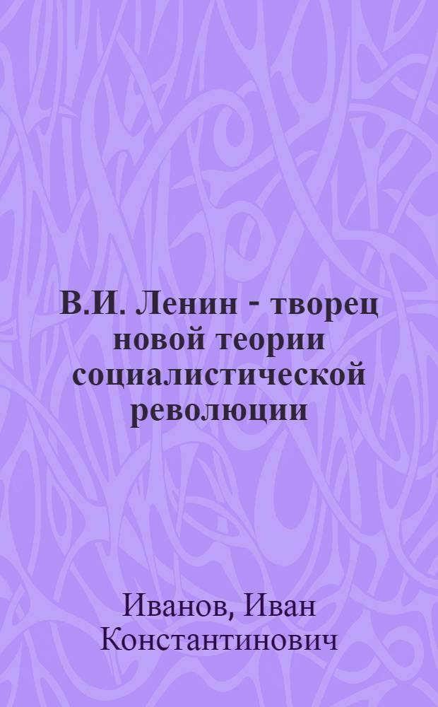 В.И. Ленин - творец новой теории социалистической революции